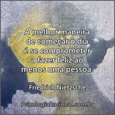 A melhor maneira de começar o dia é se comprometer a fazer feliz ao menos uma pessoa. Friedrich Nietzsche