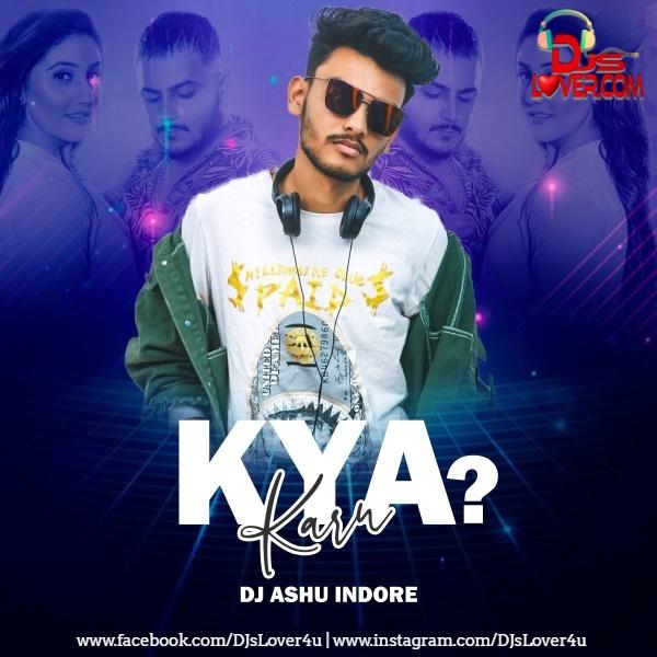 Kya Karu Remix DJ Ashu Indore