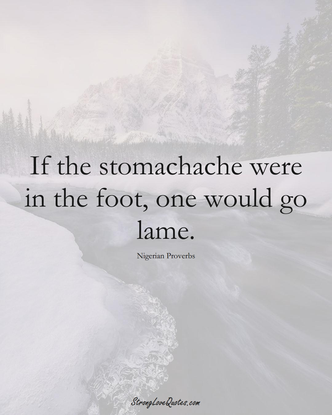 If the stomachache were in the foot, one would go lame. (Nigerian Sayings);  #AfricanSayings