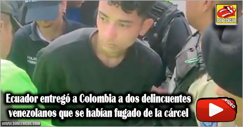 Ecuador entregó a Colombia a dos delincuentes venezolanos que se habían fugado de la cárcel