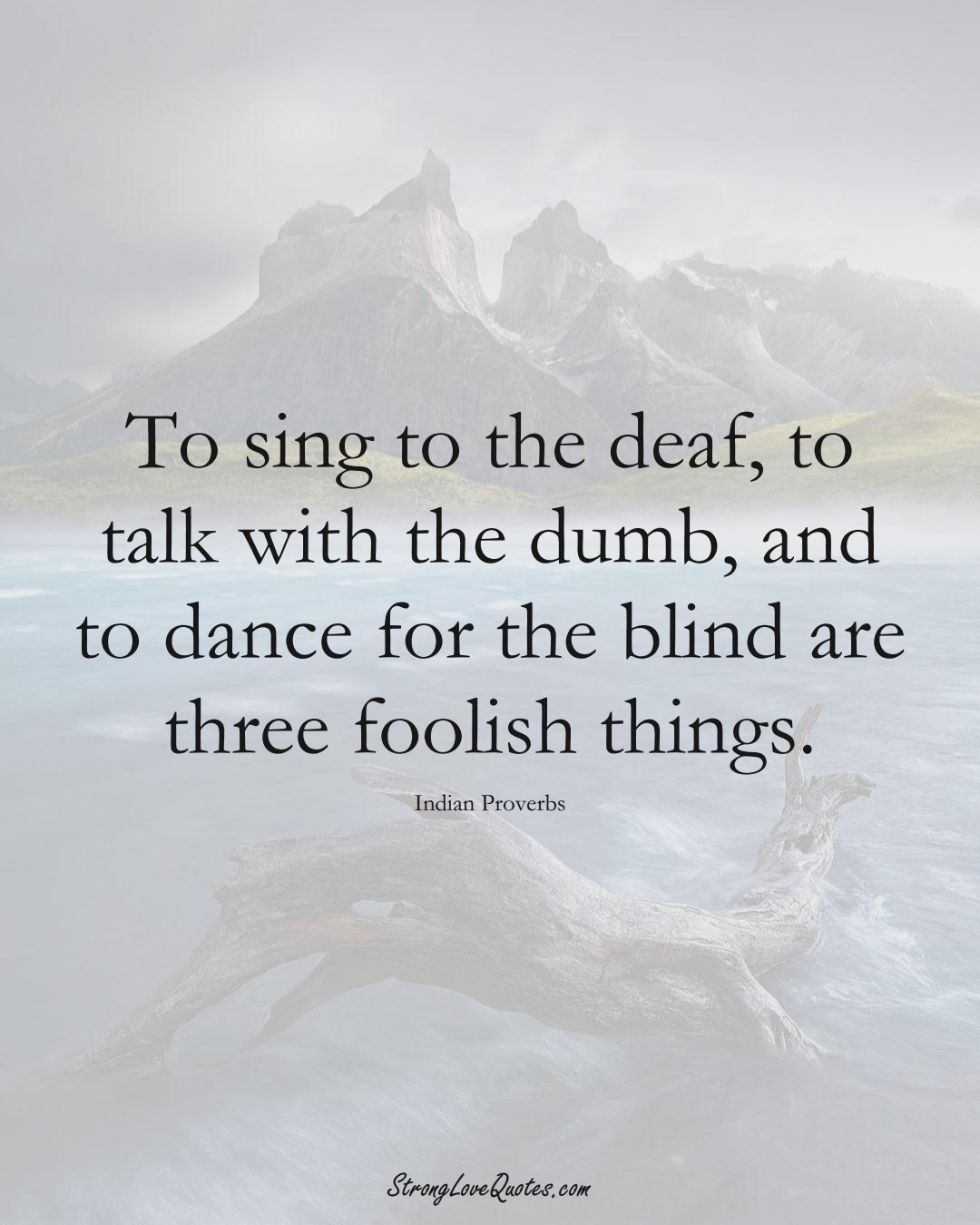 To sing to the deaf, to talk with the dumb, and to dance for the blind are three foolish things. (Indian Sayings);  #AsianSayings