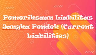 Pemeriksaan Liabilitas Jangka Pendek (Current Liabilities)