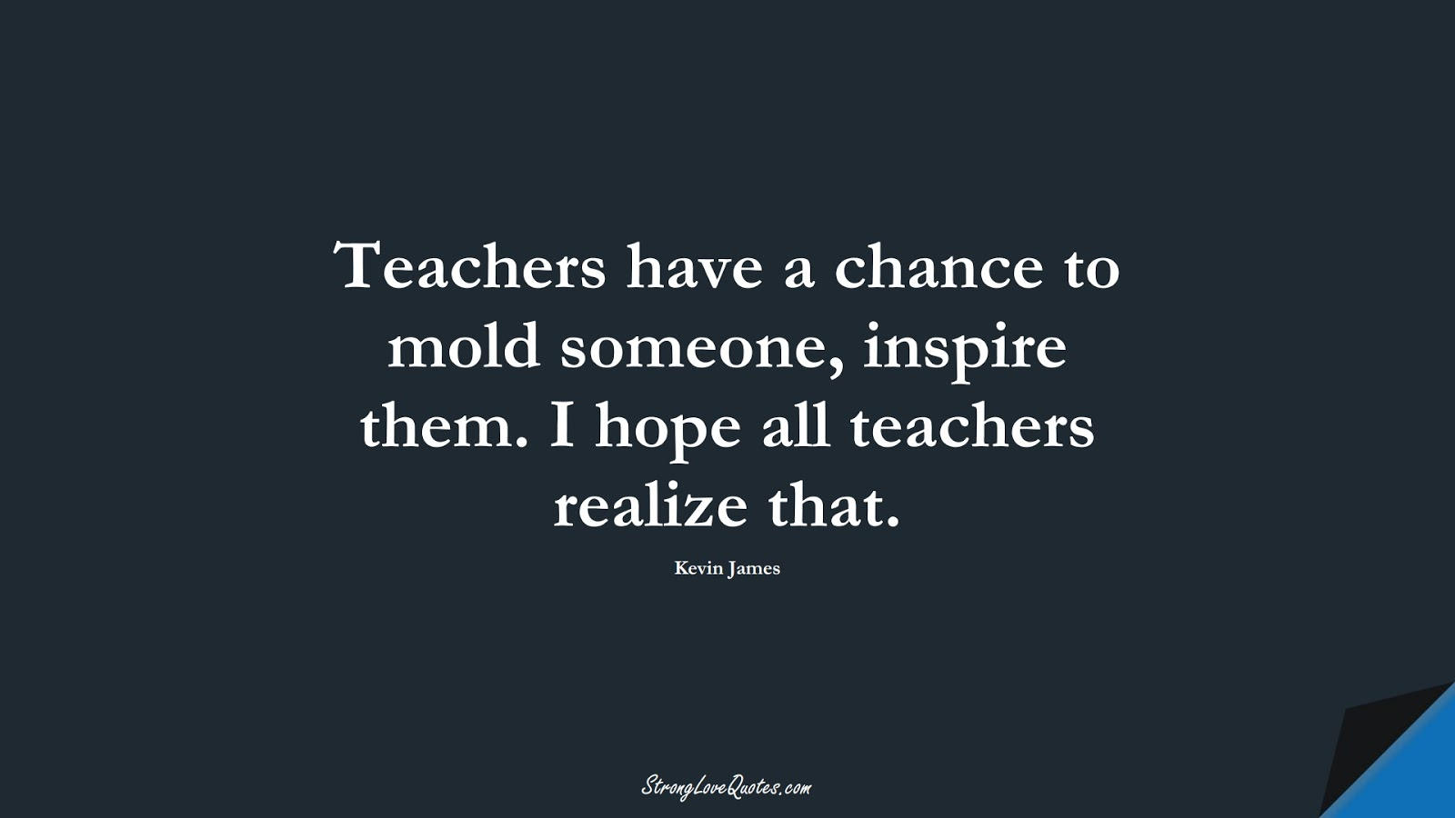 Teachers have a chance to mold someone, inspire them. I hope all teachers realize that. (Kevin James);  #EducationQuotes