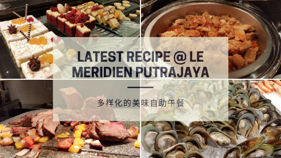 【雪隆美食】Latest Recipe @ Le Meridien Putrajaya| 多样化的美味自助午餐