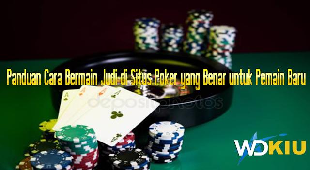 Panduan Cara Bermain Judi di Situs Poker yang Benar untuk Pemain Baru