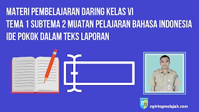 Materi Bahasa Indonesia Kelas VI tema 1 Subtema 2 - Ide Pokok dalam Teks Laporan