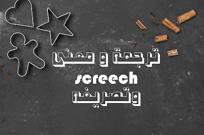 ترجمة و معنى screech وتصريفه