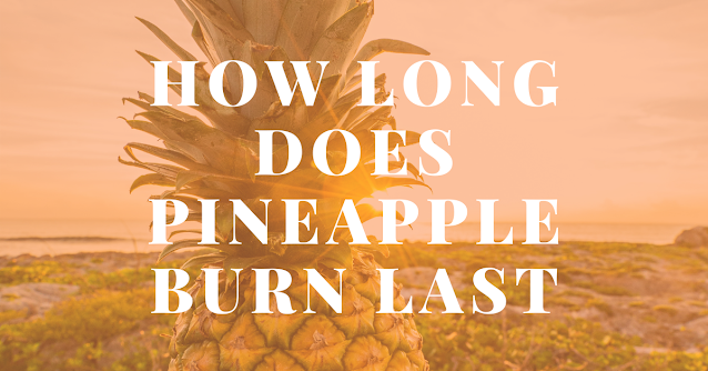 How long does pineapple burn last
