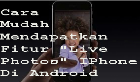 """Cara Mudah Mendapatkan Fitur """"Live Photos"""" IPhone Di Android 1"""