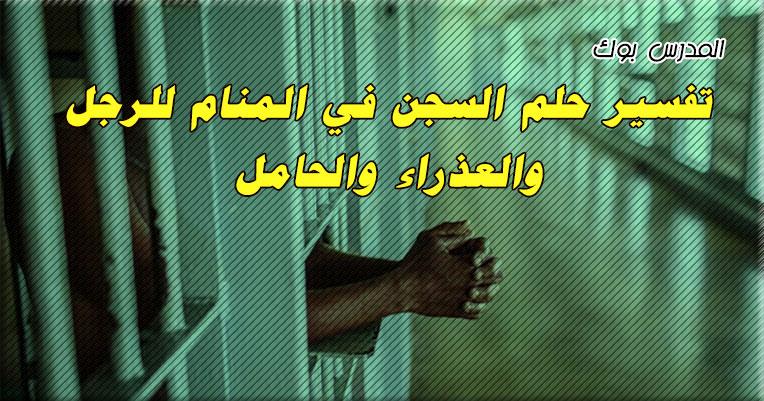 تفسير حلم السجن في المنام للرجل والعذراء والحامل للأمام ابن سيرين والنابلسي