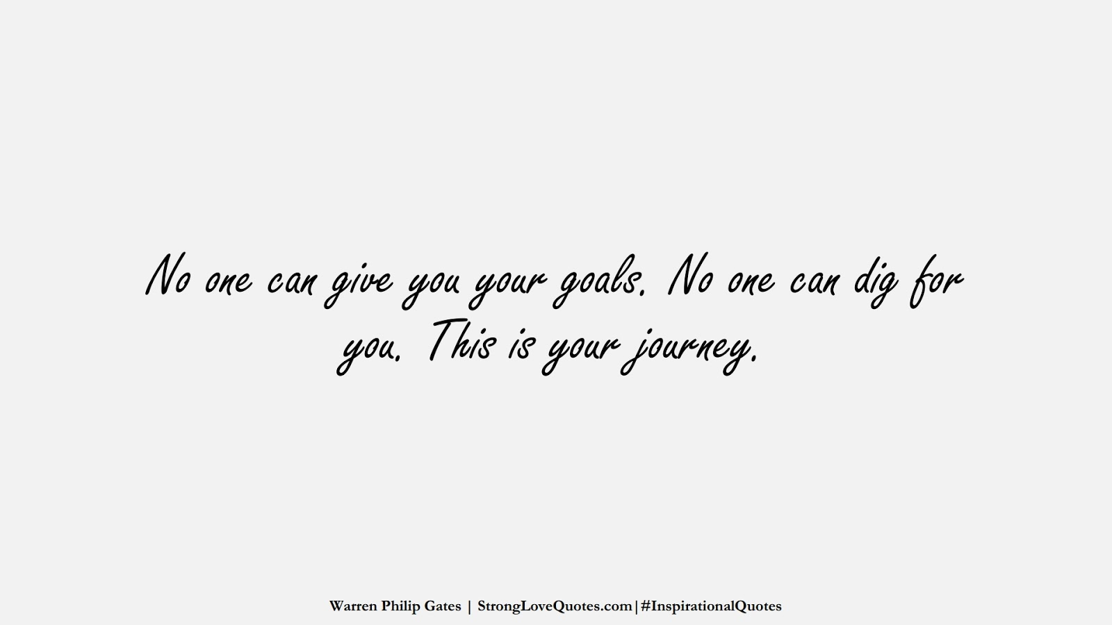 No one can give you your goals. No one can dig for you. This is your journey. (Warren Philip Gates);  #InspirationalQuotes
