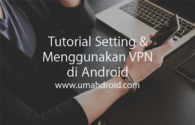 Cara Setting dan Konek VPN di Android Untuk Internet Gratis