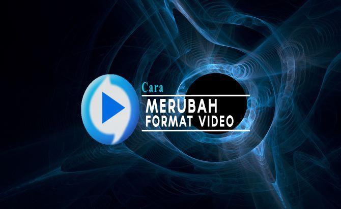 Cara Mudah Merubah Format Video ke Format Apa Saja