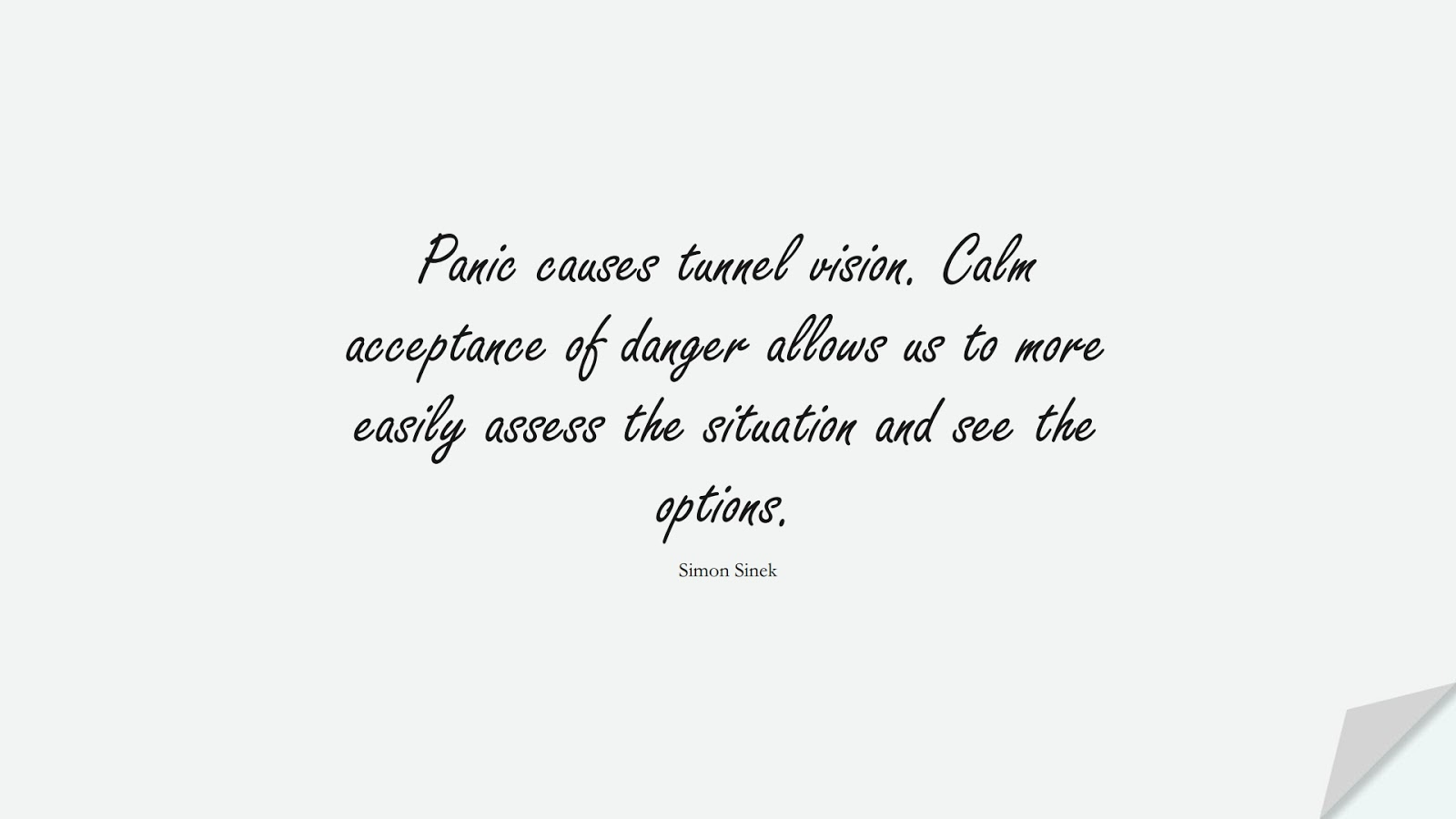 Panic causes tunnel vision. Calm acceptance of danger allows us to more easily assess the situation and see the options. (Simon Sinek);  #CalmQuotes