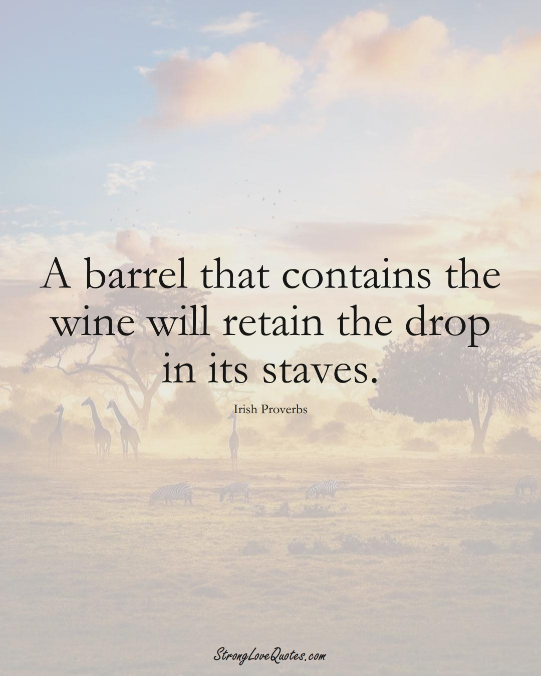 A barrel that contains the wine will retain the drop in its staves. (Irish Sayings);  #EuropeanSayings