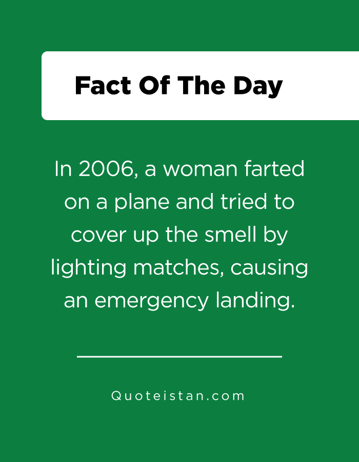 In 2006, a woman farted on a plane and tried to cover up the smell by lighting matches, causing an emergency landing.