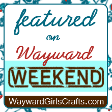 Featured on Wayward Weekend at Wayward Girls Crafts
