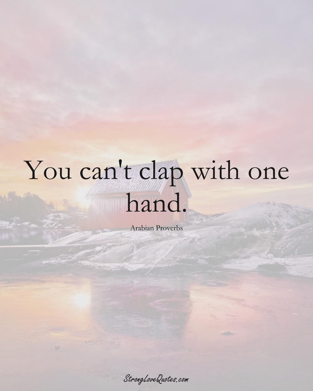 You can't clap with one hand. (Arabian Sayings);  #aVarietyofCulturesSayings