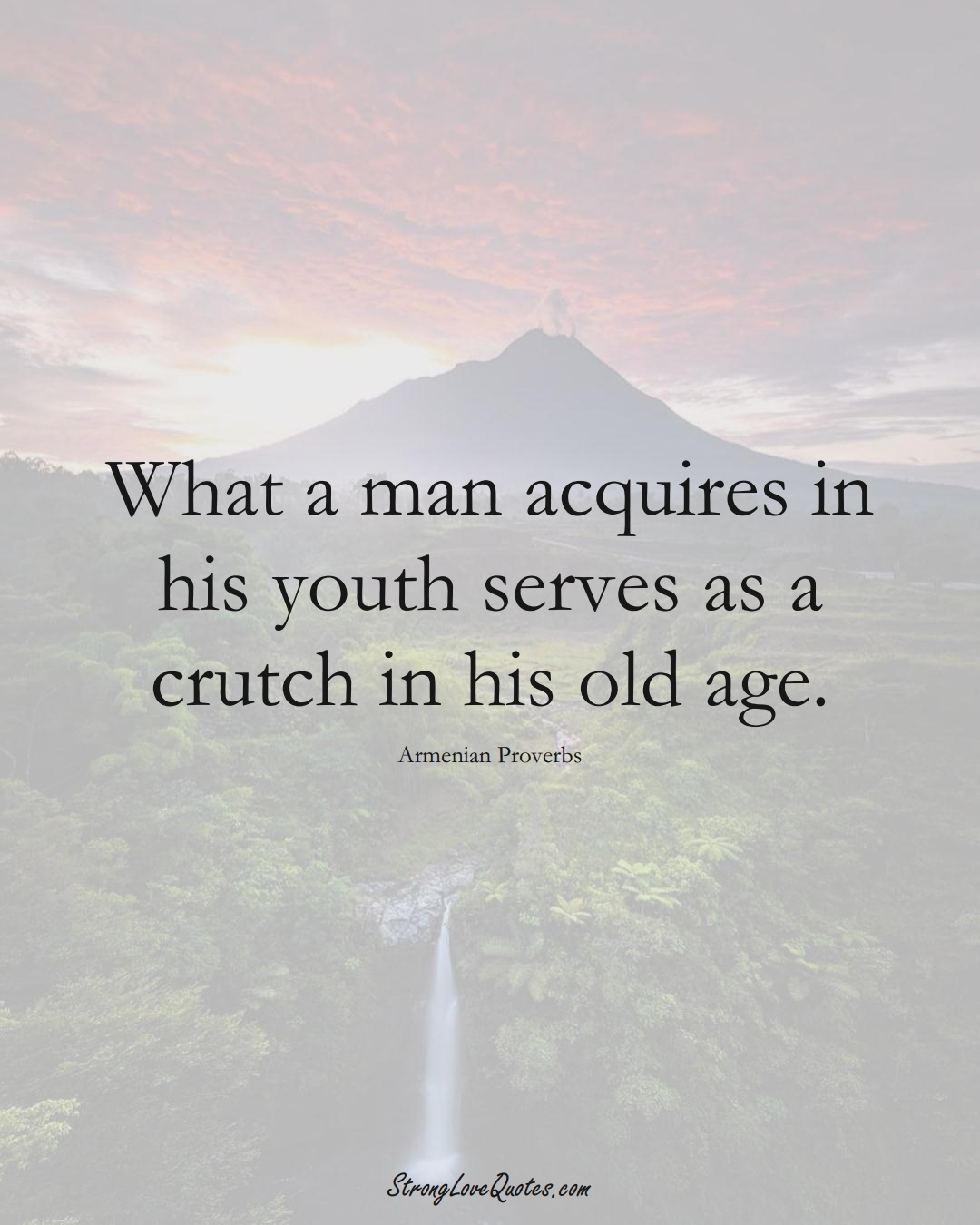 What a man acquires in his youth serves as a crutch in his old age. (Armenian Sayings);  #AsianSayings