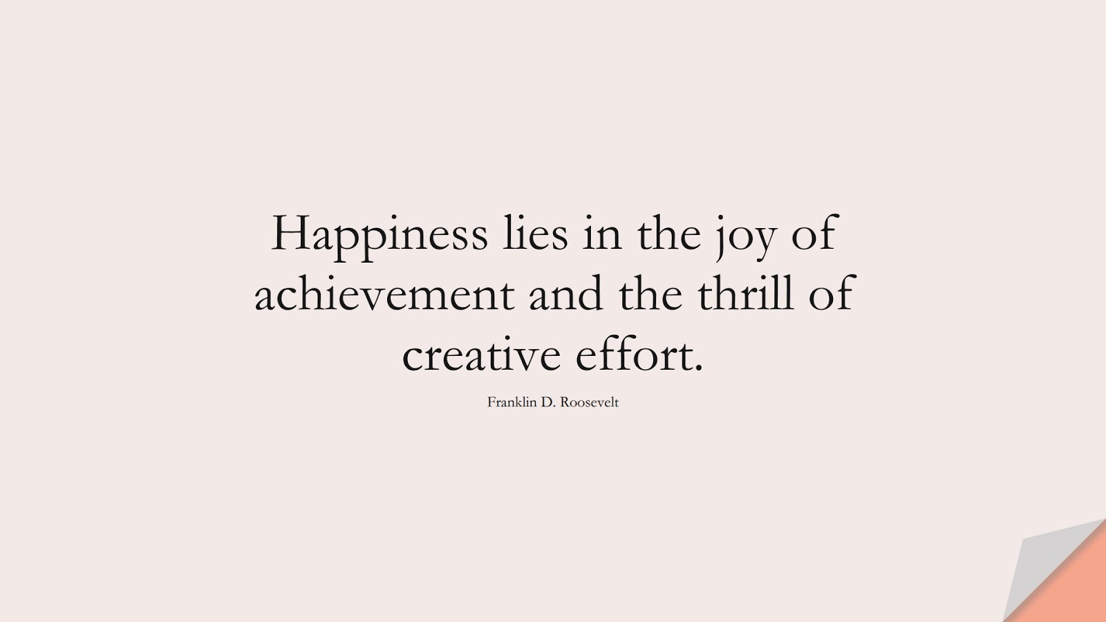 Happiness lies in the joy of achievement and the thrill of creative effort. (Franklin D. Roosevelt);  #HappinessQuotes