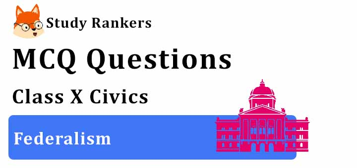 MCQ Questions for Class 10 Civics: Ch 2 Federalism