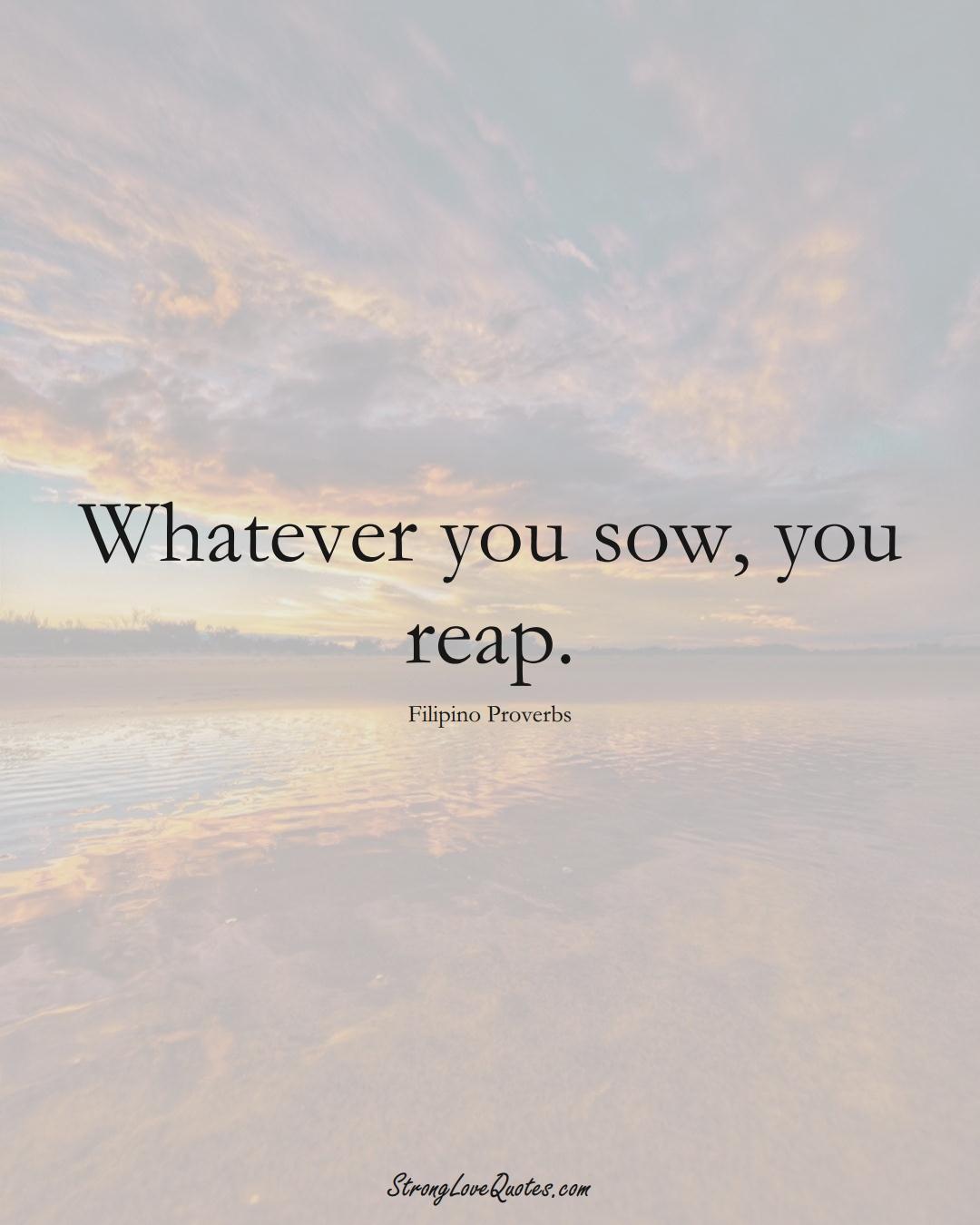 Whatever you sow, you reap. (Filipino Sayings);  #AsianSayings