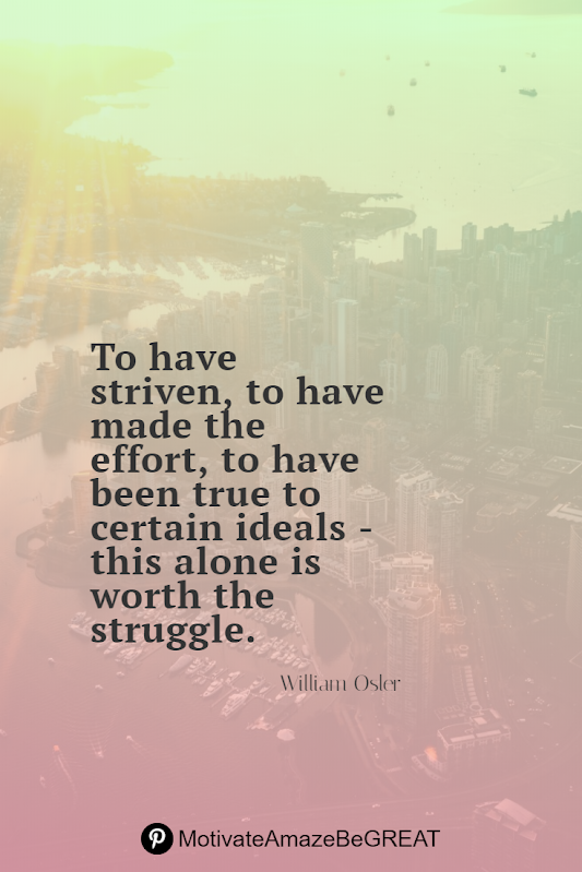 "Inspirational Quotes About Life And Struggles: ""To have striven, to have made the effort, to have been true to certain ideals — this alone is worth the struggle."" - William Osler"