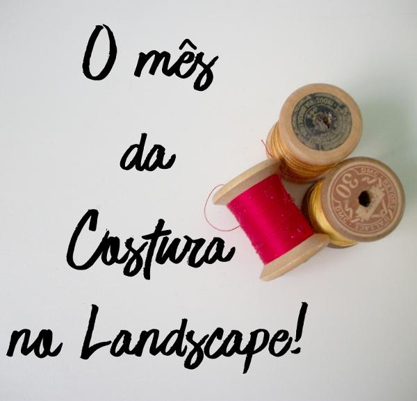 Novembro - O mês da Costura no Landscape! Com dicas sobre costura, como utilizar os moldes falados na série Eu Não Sei Costurar e cuidados com a máquina de costura.