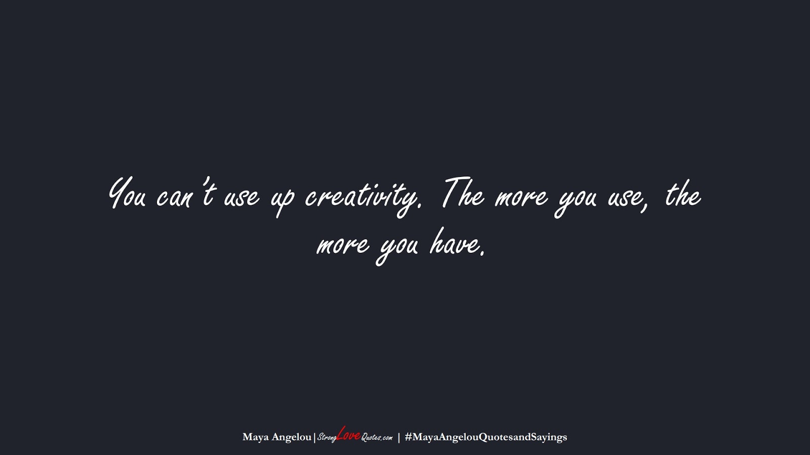 You can't use up creativity. The more you use, the more you have. (Maya Angelou);  #MayaAngelouQuotesandSayings