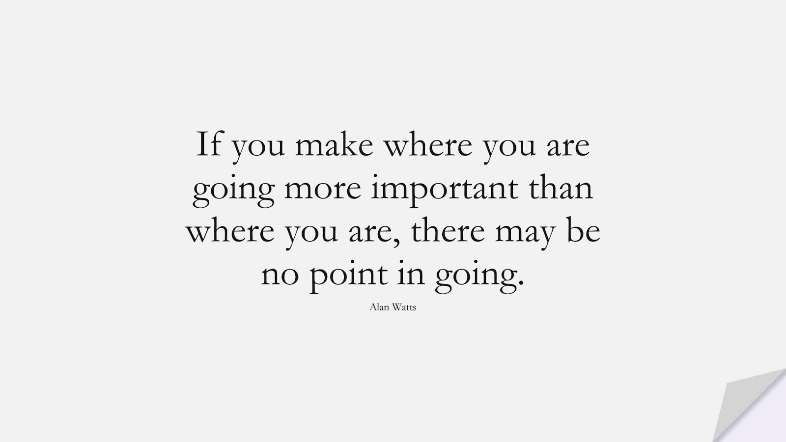 If you make where you are going more important than where you are, there may be no point in going. (Alan Watts);  #BestQuotes