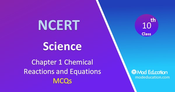 MCQ for Class 10 Science Chapter 1 Chemical Reactions and Equations with Answers
