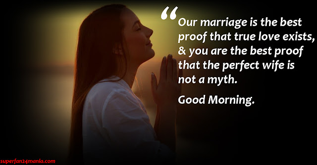 """""""Our marriage is the best proof that true love exists, & you are the best proof that the perfect wife is not a myth. Good Morning."""""""