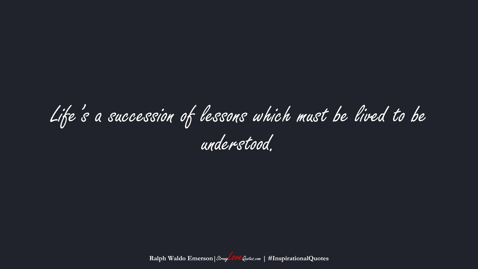 Life's a succession of lessons which must be lived to be understood. (Ralph Waldo Emerson);  #InspirationalQuotes