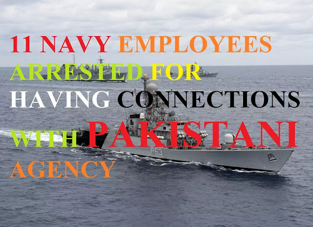 11 Indian Navy employees arrested for having connection with Pakistani Espionage racket.