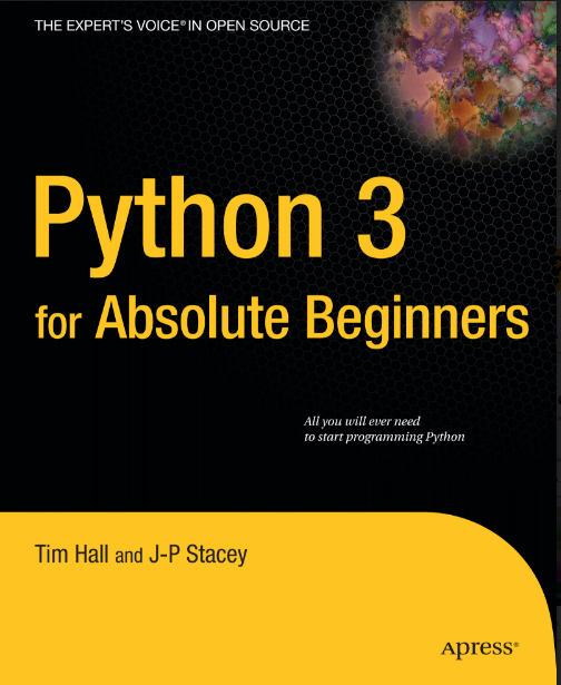 PYTHON 3 FOR ABSOLUTE BEGINNERS BY TIM HALL AND J.P sTACEY