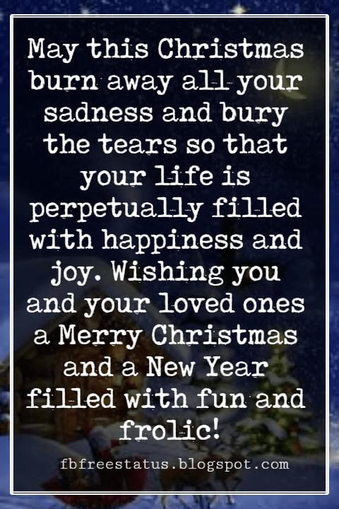 Christmas Card Messages, May this Christmas burn away all your sadness and bury the tears so that your life is perpetually filled with happiness and joy. Wishing you and your loved ones a Merry Christmas and a New Year filled with fun and frolic!