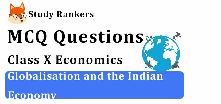 MCQ Questions for Class 10 Economics: Ch 4 Globalisation and the Indian Economy