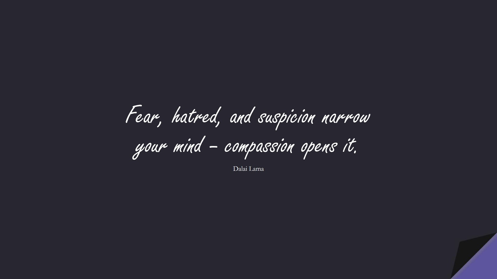 Fear, hatred, and suspicion narrow your mind – compassion opens it. (Dalai Lama);  #FearQuotes