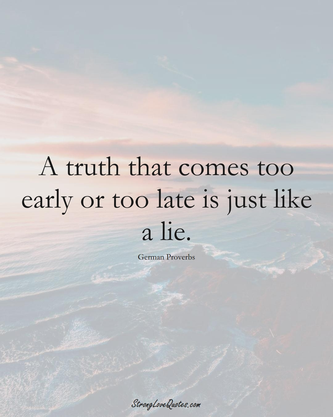 A truth that comes too early or too late is just like a lie. (German Sayings);  #EuropeanSayings