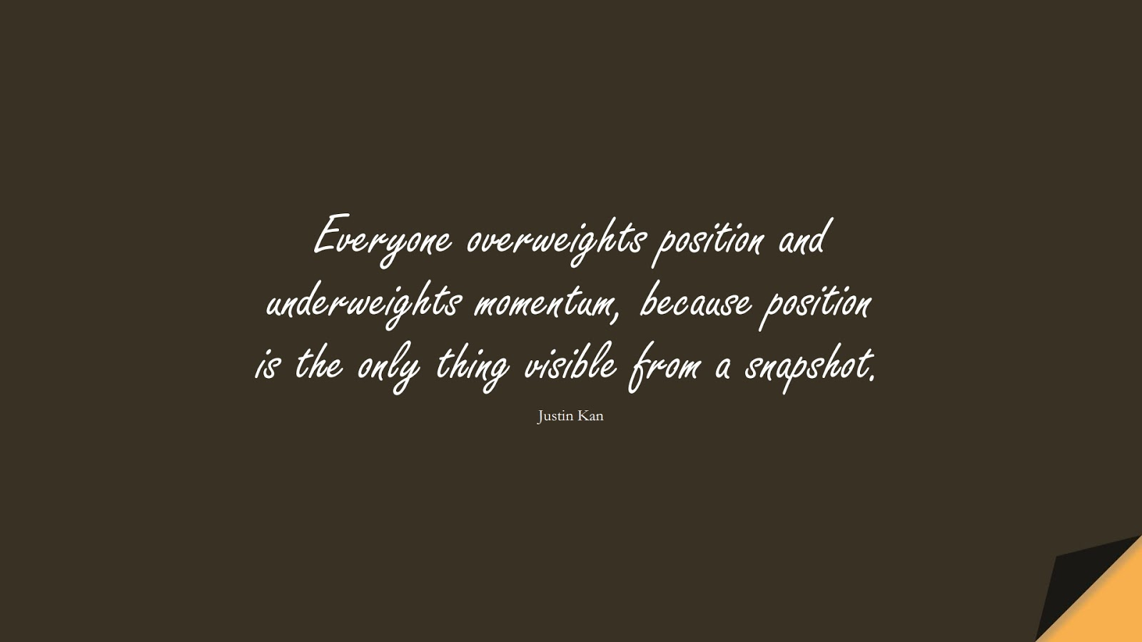 Everyone overweights position and underweights momentum, because position is the only thing visible from a snapshot. (Justin Kan);  #NeverGiveUpQuotes