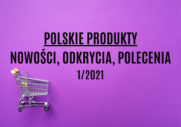 Polskie produkty - nowości, odkrycia, polecenia 1/2021