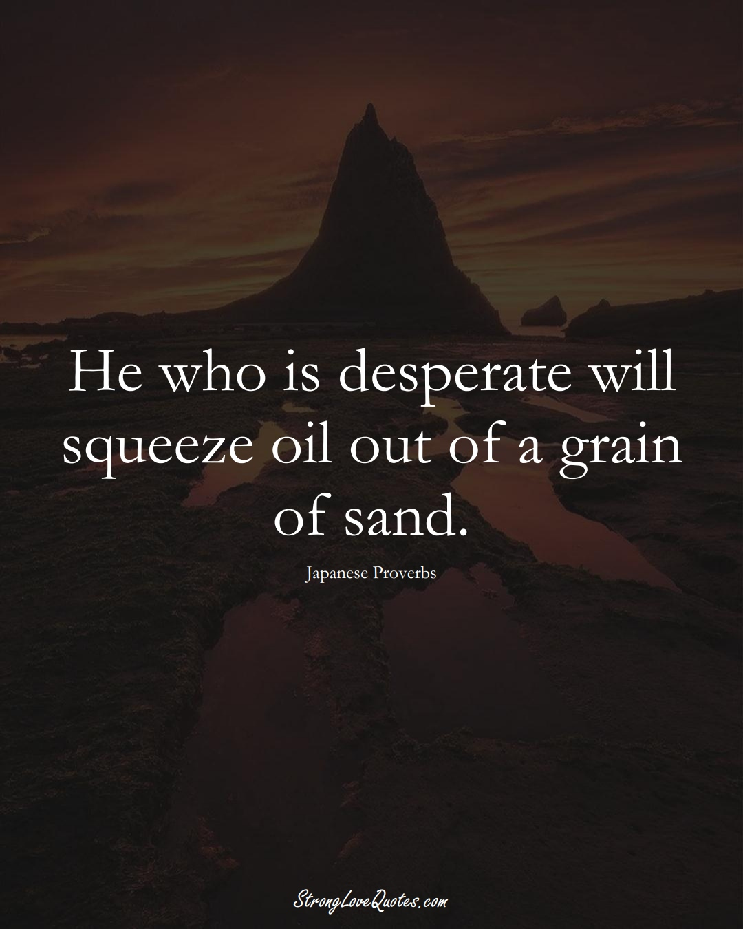 He who is desperate will squeeze oil out of a grain of sand. (Japanese Sayings);  #AsianSayings