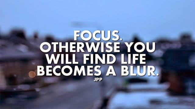 Focus Otherwise You Will Find Life Becomes A Blur Quotes