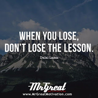When you lose, don't lose the lesson.  -Dalai Lama
