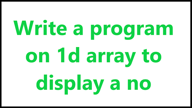 Write a program on 1d array to display a no - Algomentor