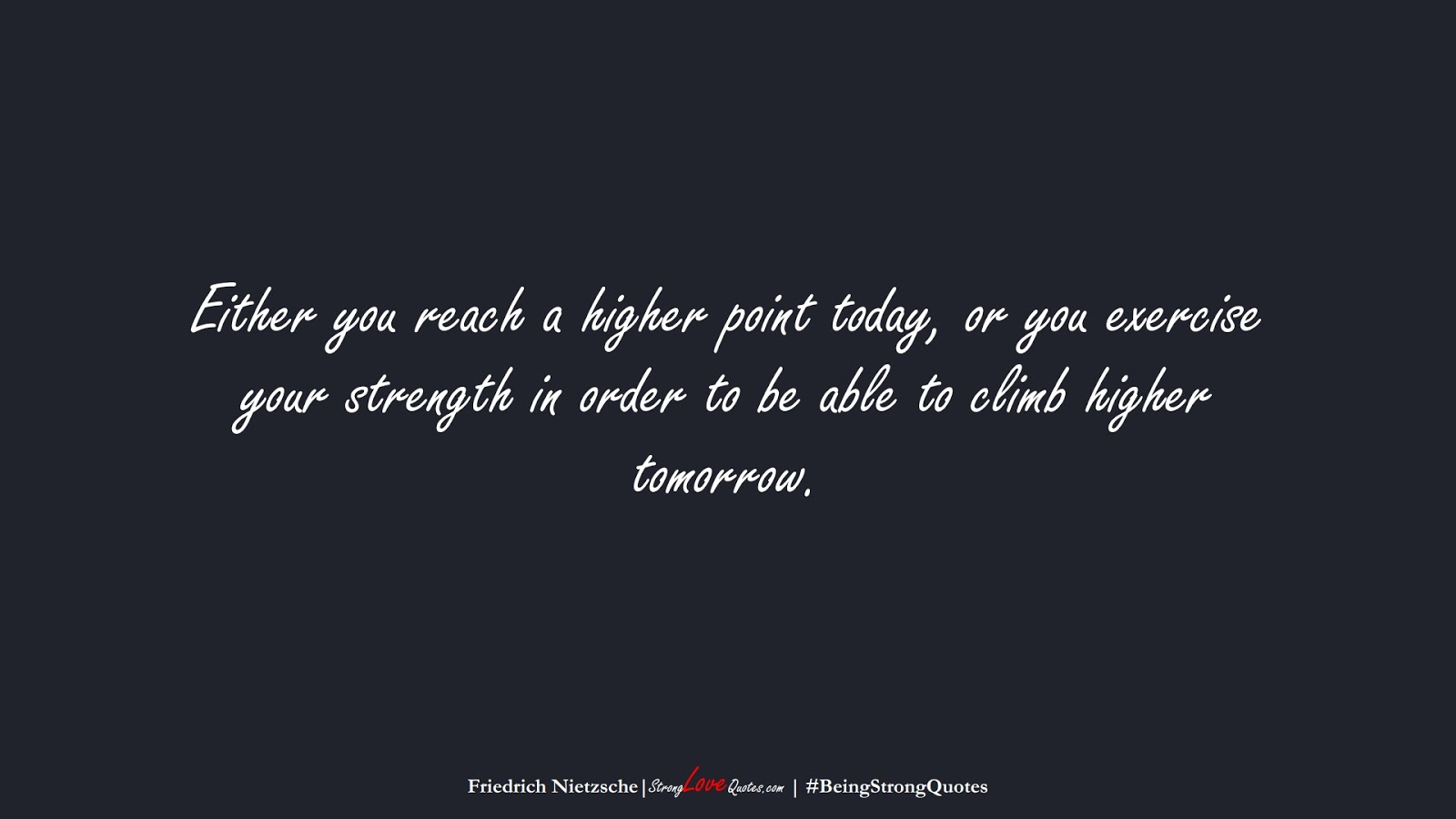 Either you reach a higher point today, or you exercise your strength in order to be able to climb higher tomorrow. (Friedrich Nietzsche);  #BeingStrongQuotes