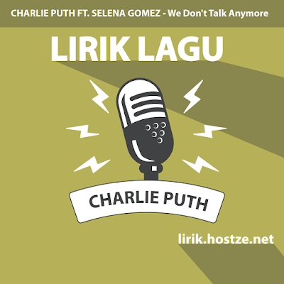 Lirik Lagu We Don't Talk Anymore - Charlie Puth Ft. Selena Gomez - Lirik Lagu Barat