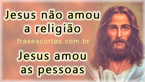 Jesus não amou a religião , amou as pessoas