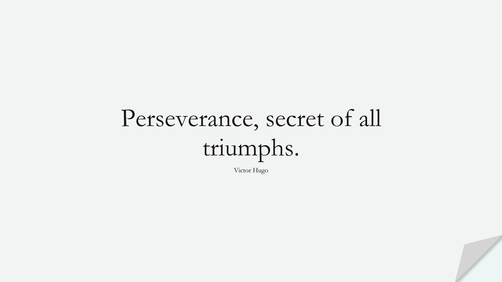 Perseverance, secret of all triumphs. (Victor Hugo);  #ShortQuotes