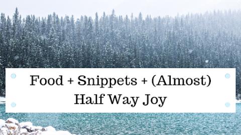 Food + Snippets + (Almost) Halfway Joy